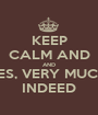 KEEP CALM AND AND YES, VERY MUCH  INDEED - Personalised Poster A1 size