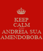 KEEP CALM AND ANDREIA SUA AMENDOBOBA - Personalised Poster A1 size