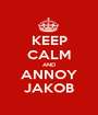 KEEP CALM AND ANNOY JAKOB - Personalised Poster A1 size