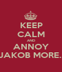 KEEP CALM AND ANNOY JAKOB MORE.  - Personalised Poster A1 size
