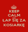 KEEP CALM AND ŁAP SIĘ ZA KOSIARKĘ - Personalised Poster A1 size