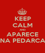 KEEP CALM AND APARECE NA PEDARCA - Personalised Poster A1 size