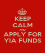 KEEP CALM AND APPLY FOR YIA FUNDS - Personalised Poster A1 size