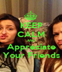 KEEP CALM AND Appreciate Your Friends - Personalised Poster A1 size