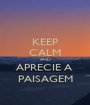 KEEP CALM AND APRECIE A  PAISAGEM - Personalised Poster A1 size