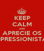 KEEP CALM AND APRECIE OS IMPRESSIONISTAS - Personalised Poster A1 size