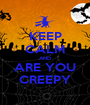 KEEP CALM AND ARE YOU CREEPY - Personalised Poster A1 size