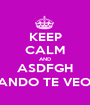 KEEP CALM AND ASDFGH CUANDO TE VEO *_* - Personalised Poster A1 size