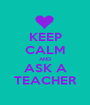KEEP CALM AND ASK A TEACHER - Personalised Poster A1 size