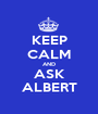 KEEP CALM AND ASK ALBERT - Personalised Poster A1 size