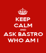 KEEP CALM AND ASK BASTRO WHO AM I - Personalised Poster A1 size