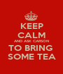 KEEP CALM AND ASK CARSON TO BRING  SOME TEA - Personalised Poster A1 size