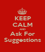 KEEP CALM AND Ask For Suggestions - Personalised Poster A1 size