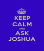 KEEP CALM AND ASK JOSHUA - Personalised Poster A1 size