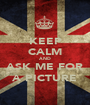 KEEP CALM AND ASK ME FOR A PICTURE - Personalised Poster A1 size