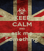 KEEP CALM AND ask me Something  - Personalised Poster A1 size