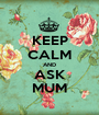 KEEP CALM AND ASK MUM - Personalised Poster A1 size
