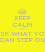 KEEP CALM AND ASK WHAT YOU CAN STEP ON - Personalised Poster A1 size