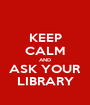 KEEP CALM AND ASK YOUR LIBRARY - Personalised Poster A1 size