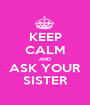 KEEP CALM AND ASK YOUR SISTER - Personalised Poster A1 size