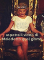 KEEP CALM AND aspetta il video di Maledetto quel giorno - Personalised Poster A1 size