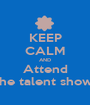 KEEP CALM AND Attend the talent show  - Personalised Poster A1 size