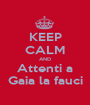 KEEP CALM AND Attenti a Gaia la fauci - Personalised Poster A1 size