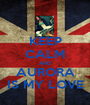 KEEP CALM AND AURORA IS MY LOVE - Personalised Poster A1 size