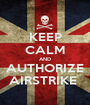 KEEP CALM AND AUTHORIZE AIRSTRIKE  - Personalised Poster A1 size
