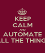 KEEP CALM AND AUTOMATE ALL THE THINGS - Personalised Poster A1 size