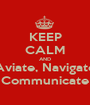 KEEP CALM AND Aviate, Navigate Communicate - Personalised Poster A1 size