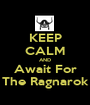 KEEP CALM AND Await For The Ragnarok - Personalised Poster A1 size