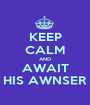 KEEP CALM AND AWAIT HIS AWNSER - Personalised Poster A1 size