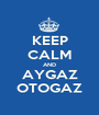 KEEP CALM AND AYGAZ OTOGAZ - Personalised Poster A1 size