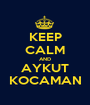 KEEP CALM AND AYKUT KOCAMAN - Personalised Poster A1 size