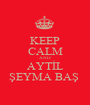 KEEP CALM AND AYTİL ŞEYMA BAŞ  - Personalised Poster A1 size