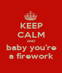 KEEP CALM AND baby you're a firework - Personalised Poster A1 size