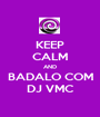 KEEP CALM AND BADALO COM DJ VMC - Personalised Poster A1 size