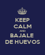 KEEP CALM AND BAJALE  DE HUEVOS - Personalised Poster A1 size
