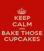 KEEP CALM AND BAKE THOSE CUPCAKES - Personalised Poster A1 size