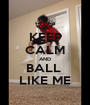 KEEP CALM AND BALL  LIKE ME - Personalised Poster A1 size