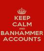 KEEP CALM AND BANHAMMER ACCOUNTS - Personalised Poster A1 size