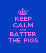 KEEP CALM AND BATTER THE PIGS - Personalised Poster A1 size