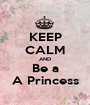 KEEP CALM AND Be a A Princess - Personalised Poster A1 size