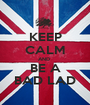 KEEP CALM AND  BE A BAD LAD - Personalised Poster A1 size