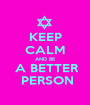 KEEP CALM AND BE  A BETTER  PERSON - Personalised Poster A1 size