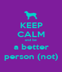KEEP CALM and be  a better person (not) - Personalised Poster A1 size