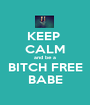 KEEP  CALM and be a BITCH FREE BABE - Personalised Poster A1 size