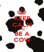 KEEP CALM AND BE A COW - Personalised Poster A1 size