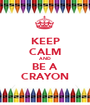 KEEP CALM AND BE A CRAYON - Personalised Poster A1 size
